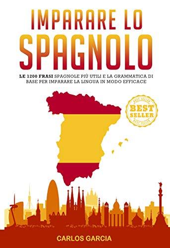 Imparare lo Spagnolo: Le 1200 Frasi Spagnole Più Utili e la Grammatica di Base per Imparare la Lingua in Modo Efficace (Italian Edition)