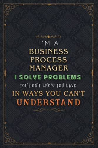 Business Process Manager Notebook Planner - I'm A Business Process Manager I Solve Problems You Don't Know You Have In Ways You Can't Understand Job ... Do It All, 6x9 inch, 5.24 x 22.86 cm,
