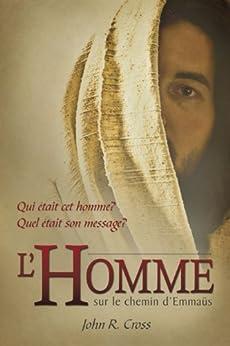 L'Homme sur le chemin d'Emmaüs: Qui était cet homme? Quel était son message? (French Edition) by [John R. Cross]