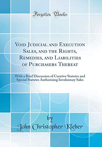 Void Judicial and Execution Sales, and the Rights, Remedies, and Liabilities of Purchasers Thereat: With a Brief Discussion of Curative Statutes and ... Involuntary Sales (Classic Reprint)
