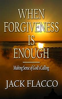 When Forgiveness Is Enough: Making Sense of God's Calling by [Jack Flacco]