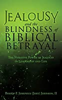 Jealousy and the Blindness of Biblical Betrayal: The Negative Power of Jealousy in Leadership and Life
