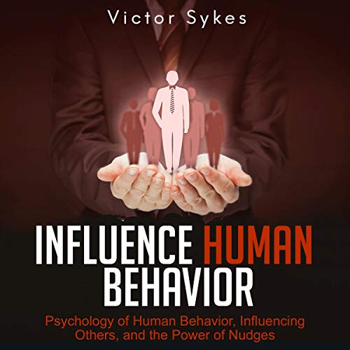 Influence Human Behavior: Psychology of Human Behavior, Influencing Others, and the Power of Nudges audiobook cover art