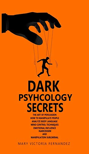 DARK PSYCHOLOGY SECRETS: The Art of Persuasion, How to Manipulate People, Analyze Body Language, Mind Control Techniques, Emotional Influence, Narcissism, and Manipulation Subliminal
