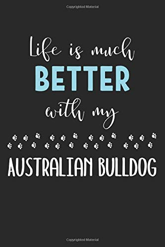 Life Is Much Better With My Australian Bulldog: Lined Journal, 120 Pages, 6 x 9, Funny Australian Bulldog Notebook Gift Idea, Black Matte Finish (Australian Bulldog Journal) 1
