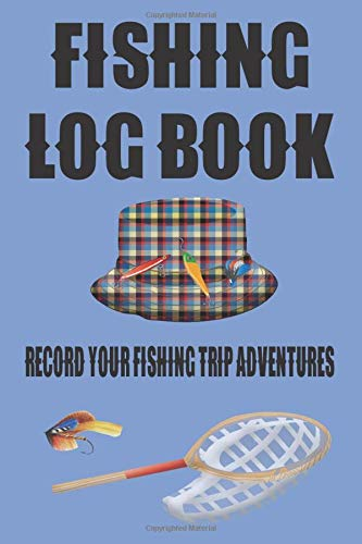 Fishing Log Book: Log Book To Record Your Fishing Trip Adventures.