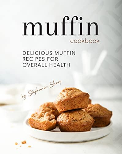 Muffin Cookbook: Delicious Muffin Recipes for Overall Health (English Edition)