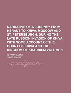 Narrative of a Journey from Heraut to Khiva, Moscow and St. Petersburgh, During the Late Russion Invasion of Khiva Volume ...