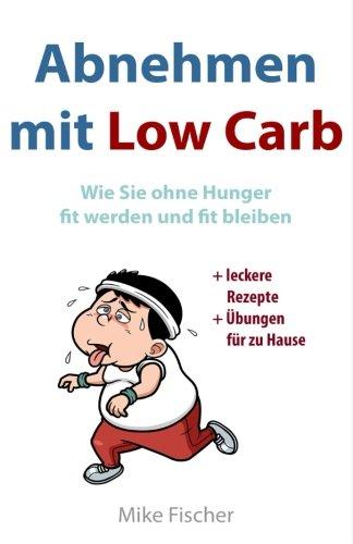 Abnehmen mit Low Carb: Wie Sie ohne Hunger fit werden und fit bleiben: Leckere Rezepte + Fitnessprogramm für zu Hause