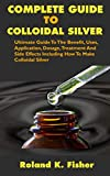 COMPLETE GUIDE TO COLLOIDAL SILVER: Ultimate Guide To The Benefit, Uses, Application, Dosage, Treatment And Side Effects Including How To Make Colloidal Silver