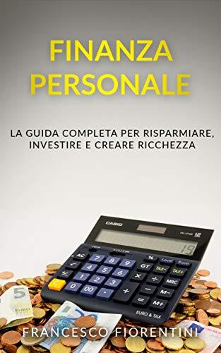 Finanza Personale: La guida completa per risparmiare, investire e creare ricchezza