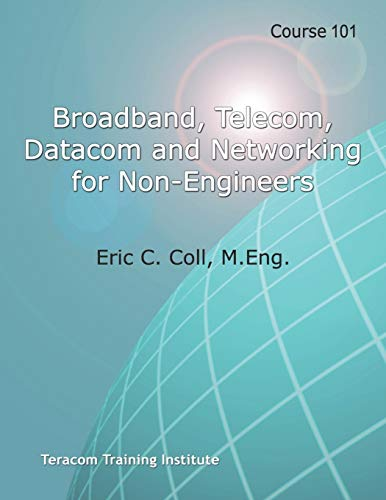 Course 101: Broadband, Telecom, Datacom and Networking for Non-Engineers: Teracom BOOT CAMP Days 1-3 Course Workbook (Teracom Training Institute Course Workbooks, Band 101)