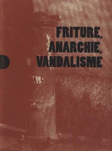 Friture, Anarchie, Vandalisme