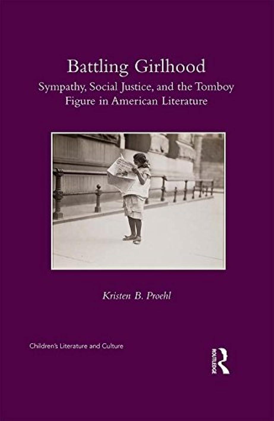 アカデミック囲いチャンバーBattling Girlhood: Sympathy, Social Justice, and the Tomboy Figure in American Literature (Children's Literature and Culture) (English Edition)