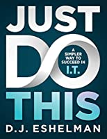 Just Do This: A Simpler Way to Succeed in I.T.