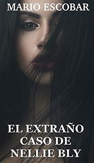 EL EXTRAÑO CASO DE NELLIE BLY: Nunca tanta belleza inspiró tanta confusión par Mario Escobar