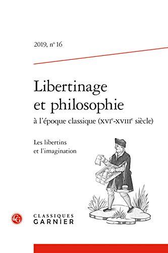 Libertinage Et Philosophie a l'Epoque Classique (Xvie-Xviiie Siecle): Les Libertins Et l'Imagination