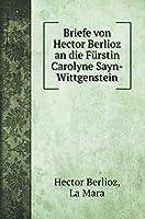 Briefe von Hector Berlioz an die Fuerstin Carolyne Sayn-Wittgenstein