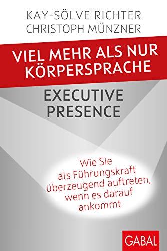Viel mehr als nur Körpersprache – Executive Presence: Wie Sie als Führungskraft überzeugend auftreten, wenn es...