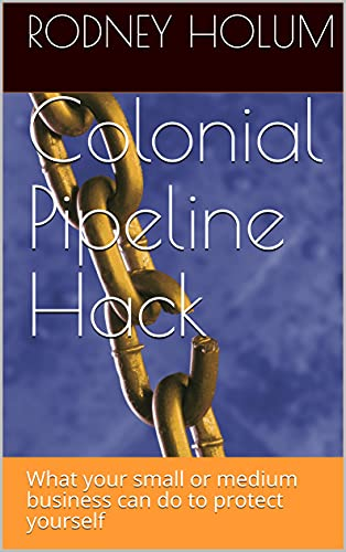 Colonial Pipeline Hack: What your small or medium business can do to protect yourself (English Edition)