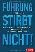 Fuehrung stirbt nicht!: Warum Mut und Entschlossenheit das Ueberleben von Unternehmen sichern