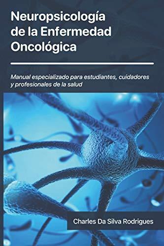 Neuropsicología de la Enfermedad Oncológica: Manual especializado para estudiantes, cuidadores y p