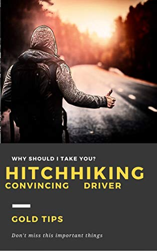 HITCHHIKING , CONVINCING DRIVER: Hitchhikers tips, traveling with 0$, travel using hitchhiking , how to convince the driver to take you, why the driver should take you, the answer is in the book,