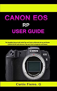 CANON EOS RP User Guide   The Simplified Manual with Useful Tips and Tricks to Effectively Set up and Master CANON EOS RP with Shortcuts Tips and Tricks for Beginners and Experts