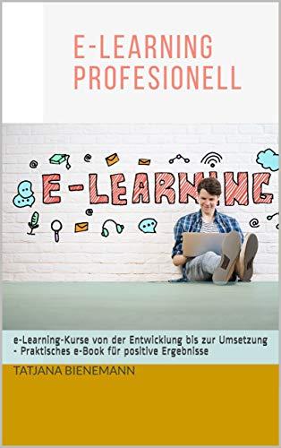 e-Learning Professionell: Online-Kurse von der Entwicklung bis zur Umsetzung - Praktisches e-Book für positive Ergebnisse