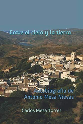 Entre el cielo y la tierra: Autobiografía de Antonio Mesa Nievas