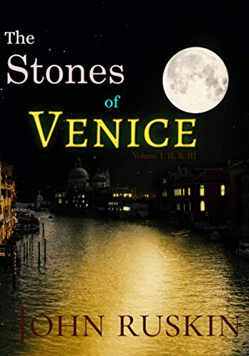 The Stones of Venice: Volume I, II, & III, Complete: Illustrated, with frontpiece by J. M. W. Turner