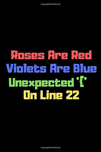 Roses Are Red Violets Are Blue Unexpected '{' On Line 22: Funny Notebook For Programmers Who Love To Have A Laugh