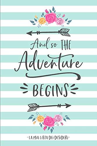 And So The Adventure Begins. La mia Lista dei Desideri.: Raccogli i tuoi desideri, obiettivi, sogni della vita e tienili aggiornati mentre li realizzi!