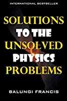 Solutions to the Unsolved Physics Problems