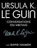 URSULA K LE GUIN: Conversations on Writing - Ursula K. Le Guin