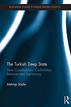 The Turkish Deep State: State Consolidation, Civil-Military Relations and Democracy (Routledge Studies in Middle Eastern Politics Book 73) by [Mehtap Sooyler]