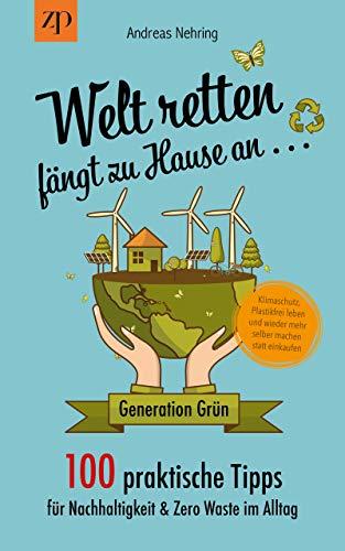 Welt retten fängt zu Hause an - 100 praktische Tipps für Nachhaltigkeit & Zero Waste im Alltag: Generation Grün: Klimaschutz, Plastikfrei leben und wieder mehr selber machen statt einkaufen