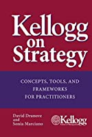 Kellogg on Strategy: Concepts, Tools, and Frameworks for Practitioners