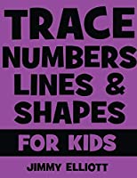 Trace Numbers Lines and Shapes For Kids: A Beginner Kids Tracing Workbook for Toddlers, Preschool, Pre-K & Kindergarten Boys & Girls - Children's Activity Book - Learning to Trace
