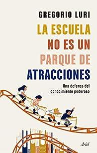 La escuela no es un parque de atracciones: Una defensa del conocimiento poderoso par Gregorio Luri