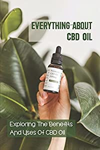 Everything About Cbd Oil: Exploring The Benefits And Uses Of CBD Oil: Extracting Cbd From The Cannabis Plant