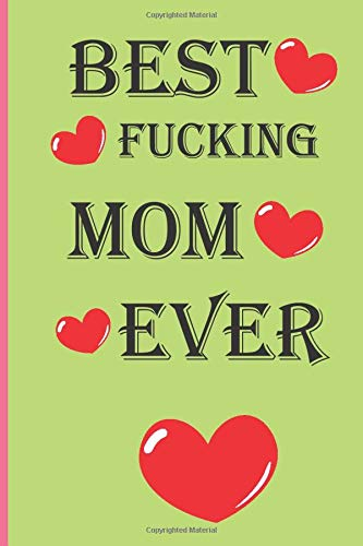 BEST FUCKING MOM EVER: A Funny Mom Journal, Gifts for Mother's Day, Personalized Mother's Day Book, Why I Love You Mom, Love ... Mom Birthday Gift, ... Gift , 120 pages 6×9 , Matte PEA cover