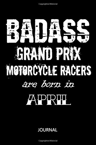 Badass Grand Prix motorcycle racers are born in April Notebook Birthday University Graduation gift: Funny Lined Notebook / Journal Gift for Women Men ... 110 Pages, 6x9, Soft Cover, Matte Finish