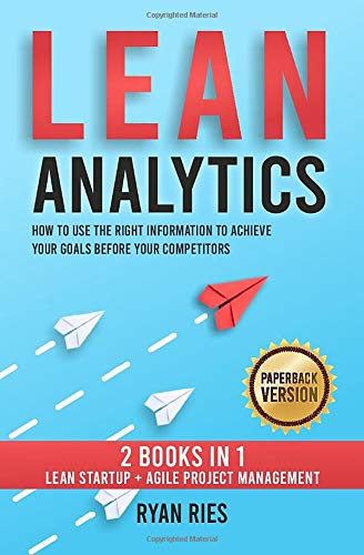Lean Analytics: How to Use the Right Information to Achieve Your Goals before Your Competitors. 2 Books in 1: Lean Startup + Agile Project Management