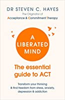 A Liberated Mind: The essential guide to ACT
