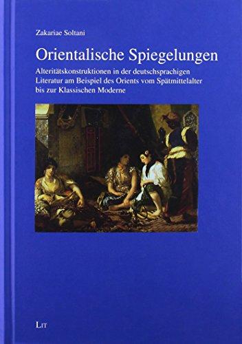 Orientalische Spiegelungen: Alteritätskonstruktionen in der deutschsprachigen Literatur am Beispiel des Orients vom Spätmittelalter bis zur Klassischen Moderne