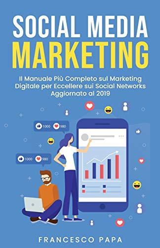 Social Media Marketing: Il Manuale Più Completo sul Marketing Digitale per Eccellere sui Social Networks | Aggiornato al 2019