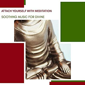 Attach Yourself With Meditation - Soothing Music For Divine