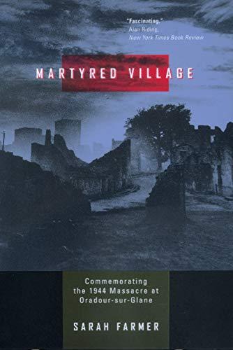 Martyred Village: Commemorating the 1944 Massacre at Oradour-sur-Glane