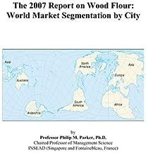 The 2007 Report on Wood Flour: World Market Segmentation by City